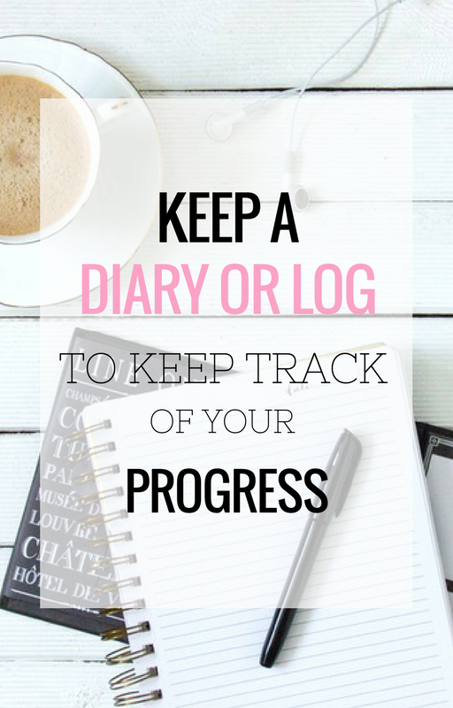 Keep a diary or log to keep track of your progress