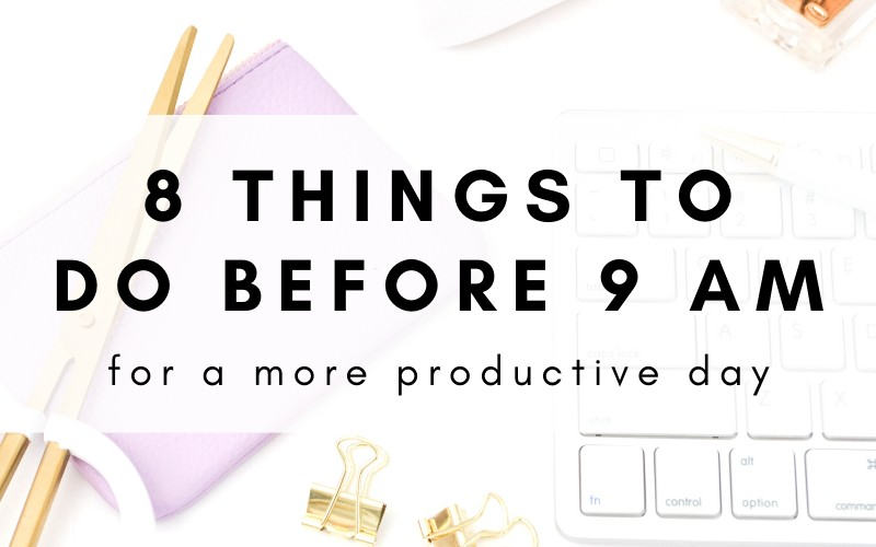 8 Things You Need To Do Before 9 AM For A More Productive Day